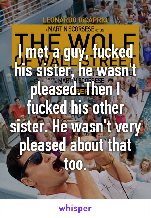 I met a guy, fucked his sister, he wasn't pleased. Then I fucked his other sister. He wasn't very pleased about that too.