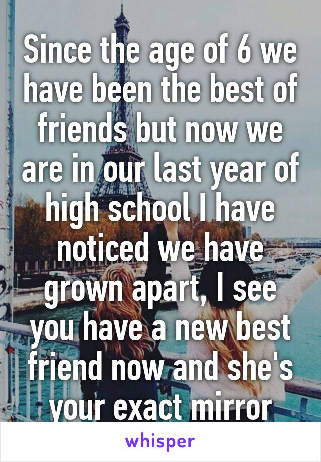 Since the age of 6 we have been the best of friends but now we are in our last year of high school I have noticed we have grown apart, I see you have a new best friend now and she's your exact mirror