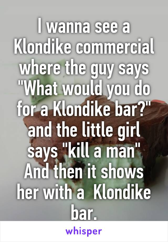 "I wanna see a Klondike commercial where the guy says ""What would you do for a Klondike bar?"" and the little girl says ""kill a man"" And then it shows her with a  Klondike bar."