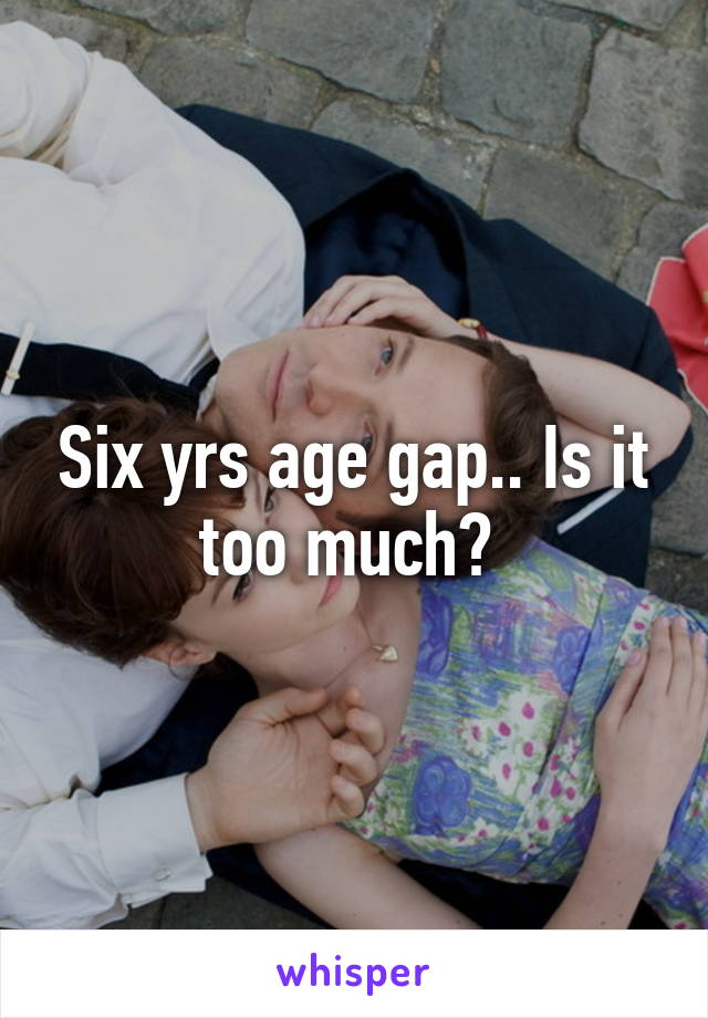 Six yrs age gap.. Is it too much?