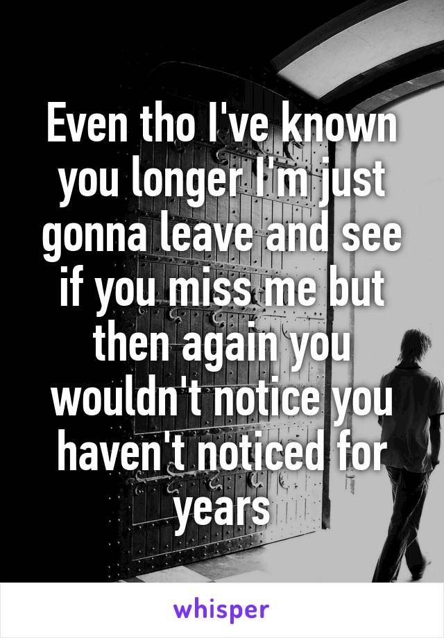 Even tho I've known you longer I'm just gonna leave and see if you miss me but then again you wouldn't notice you haven't noticed for years