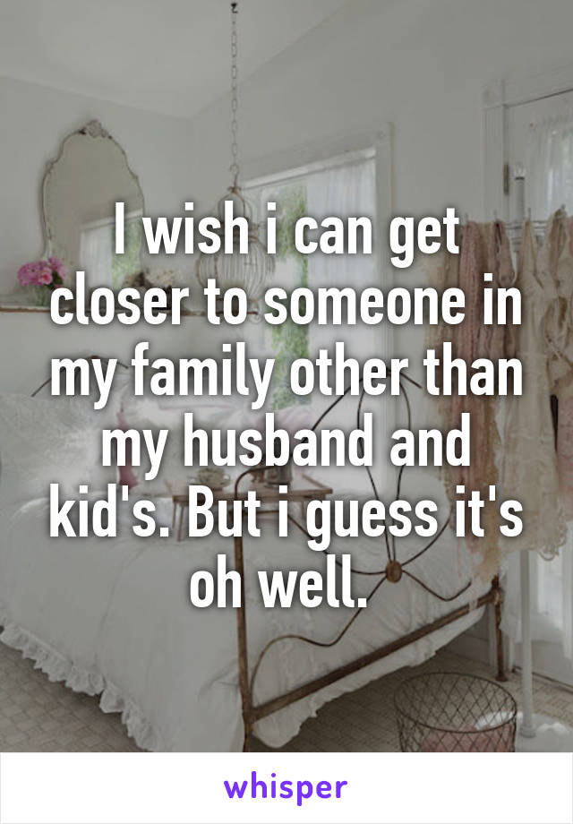 I wish i can get closer to someone in my family other than my husband and kid's. But i guess it's oh well.