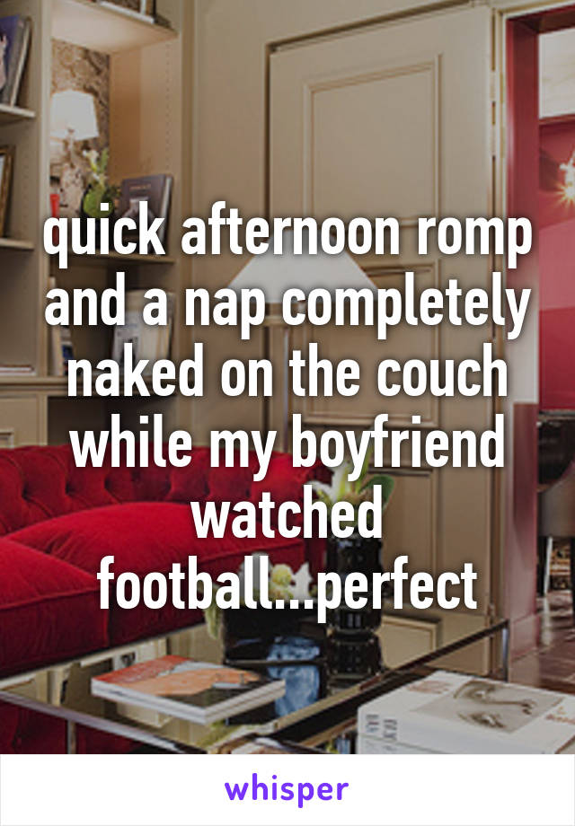 quick afternoon romp and a nap completely naked on the couch while my boyfriend watched football...perfect