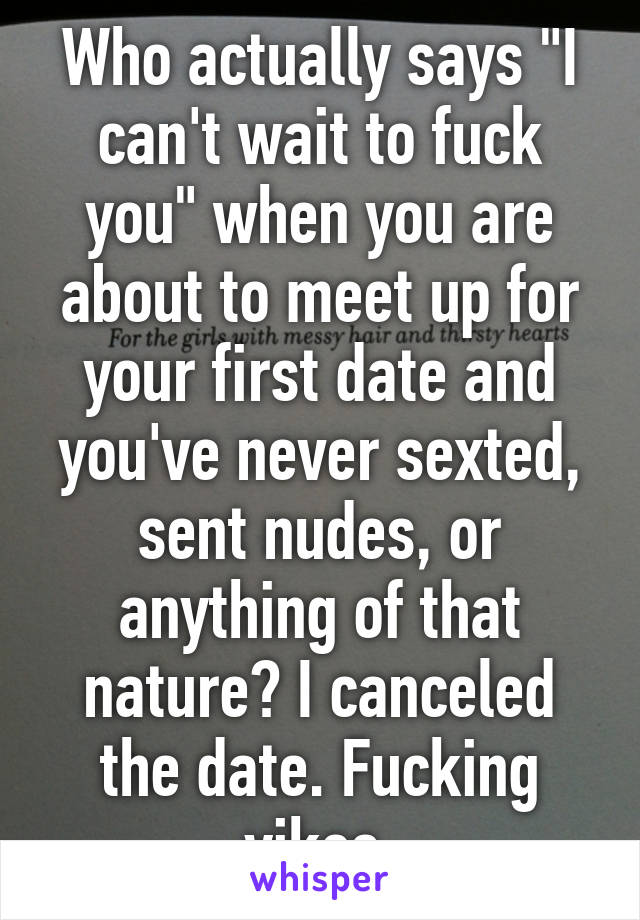 """Who actually says """"I can't wait to fuck you"""" when you are about to meet up for your first date and you've never sexted, sent nudes, or anything of that nature? I canceled the date. Fucking yikes."""