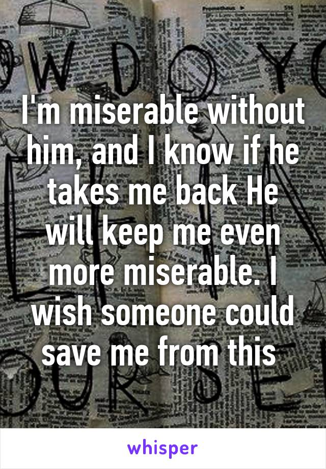 I'm miserable without him, and I know if he takes me back He will keep me even more miserable. I wish someone could save me from this