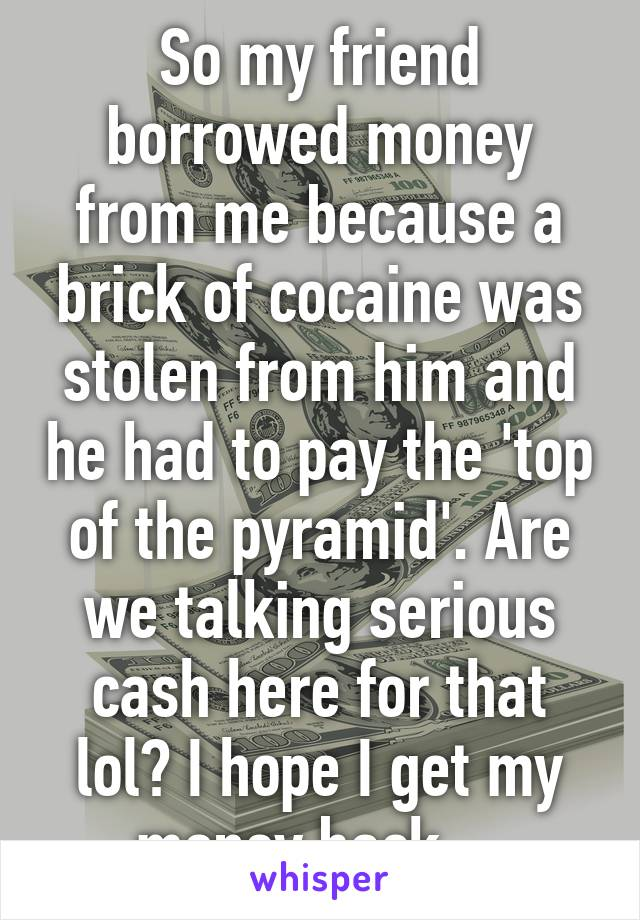 So my friend borrowed money from me because a brick of cocaine was stolen from him and he had to pay the 'top of the pyramid'. Are we talking serious cash here for that lol? I hope I get my money back...