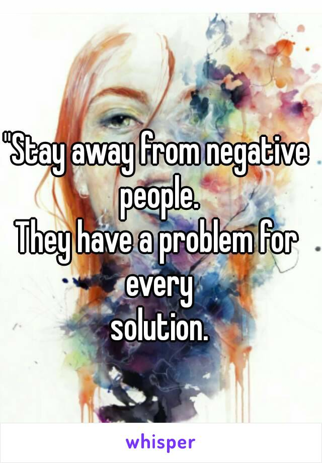 """""""Stay away from negative people. They have a problem for every   solution."""