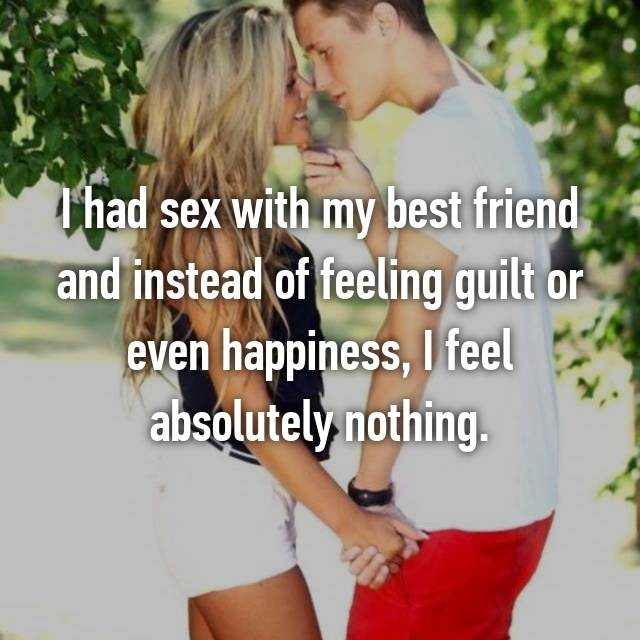 I had sex with my best friend and instead of feeling guilt or even happiness, I feel absolutely nothing.