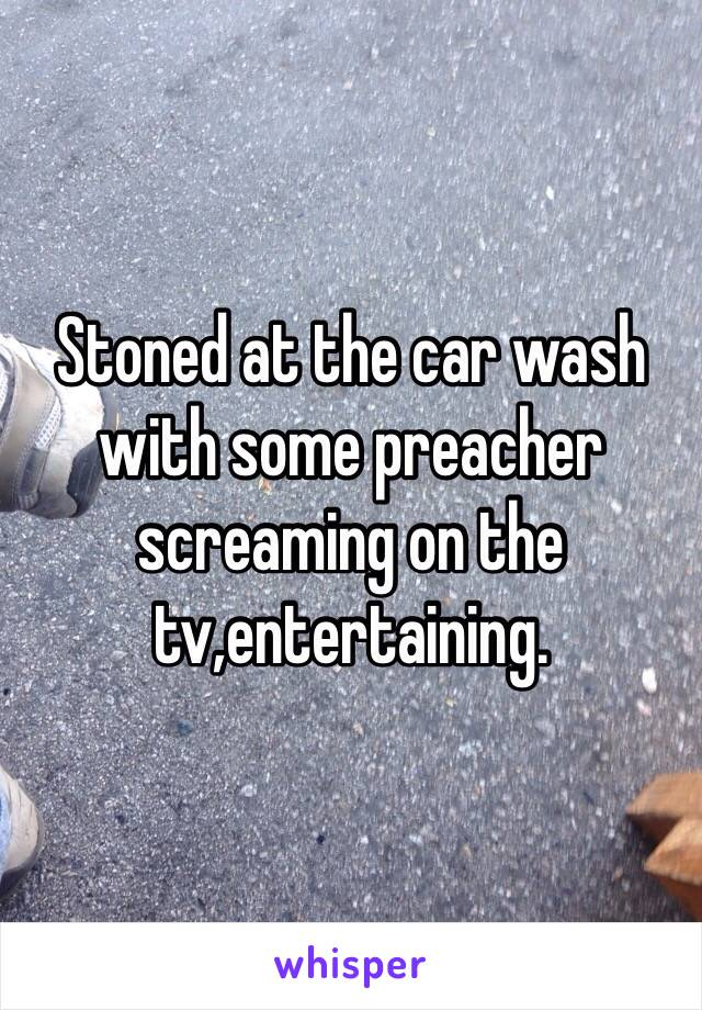 Stoned at the car wash with some preacher screaming on the tv,entertaining.