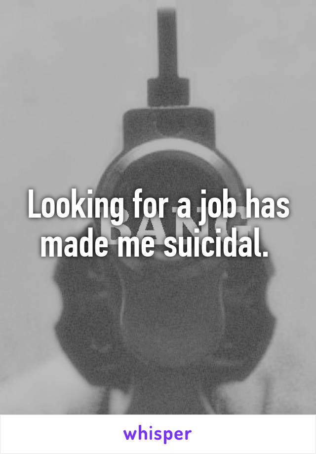 Looking for a job has made me suicidal.