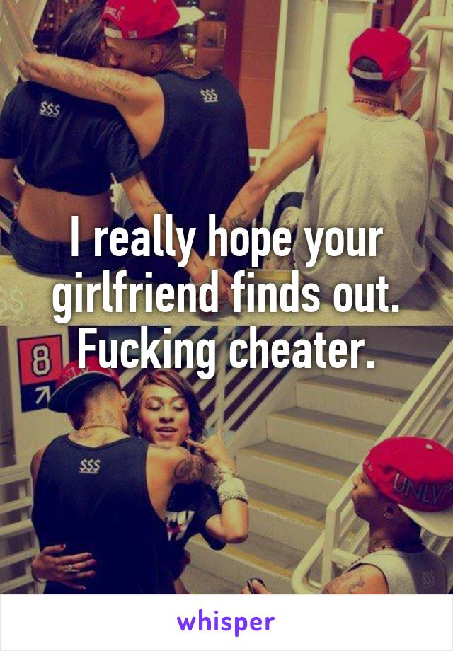 I really hope your girlfriend finds out. Fucking cheater.