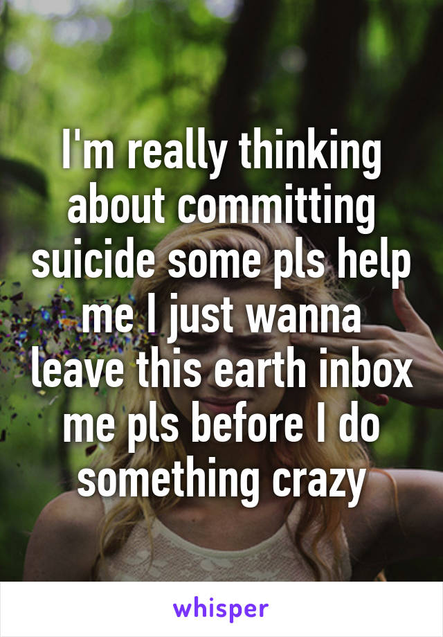 I'm really thinking about committing suicide some pls help me I just wanna leave this earth inbox me pls before I do something crazy
