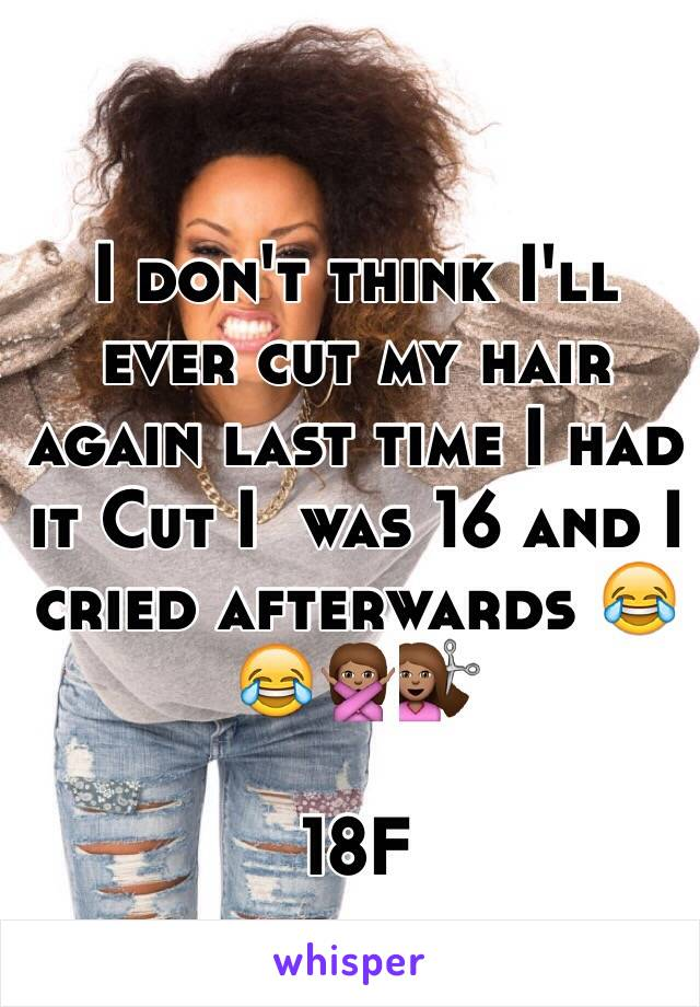 I don't think I'll ever cut my hair again last time I had it Cut I  was 16 and I cried afterwards 😂😂🙅🏽💇🏽  18F