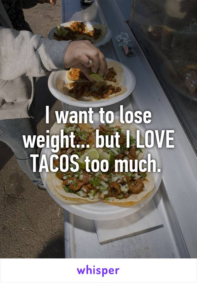 I want to lose weight... but I LOVE TACOS too much.