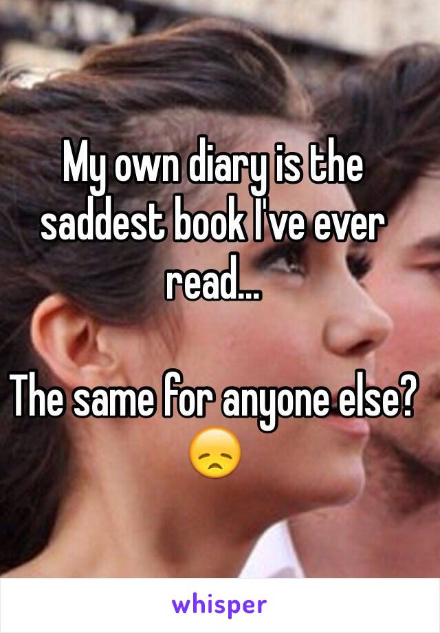 My own diary is the saddest book I've ever read...  The same for anyone else? 😞