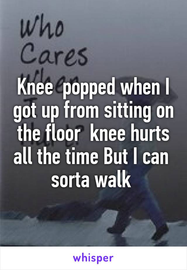 Knee  popped when I got up from sitting on the floor  knee hurts all the time But I can  sorta walk