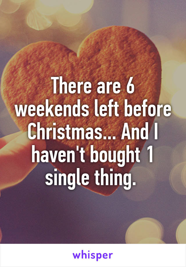 There are 6 weekends left before Christmas... And I haven't bought 1 single thing.