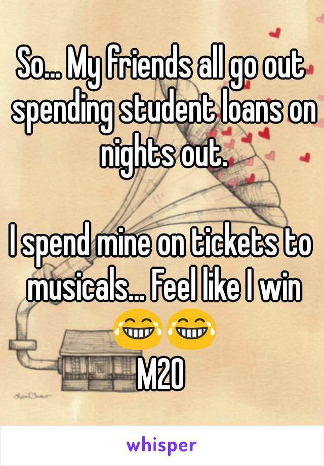 So... My friends all go out spending student loans on nights out.  I spend mine on tickets to musicals... Feel like I win 😂😂 M20