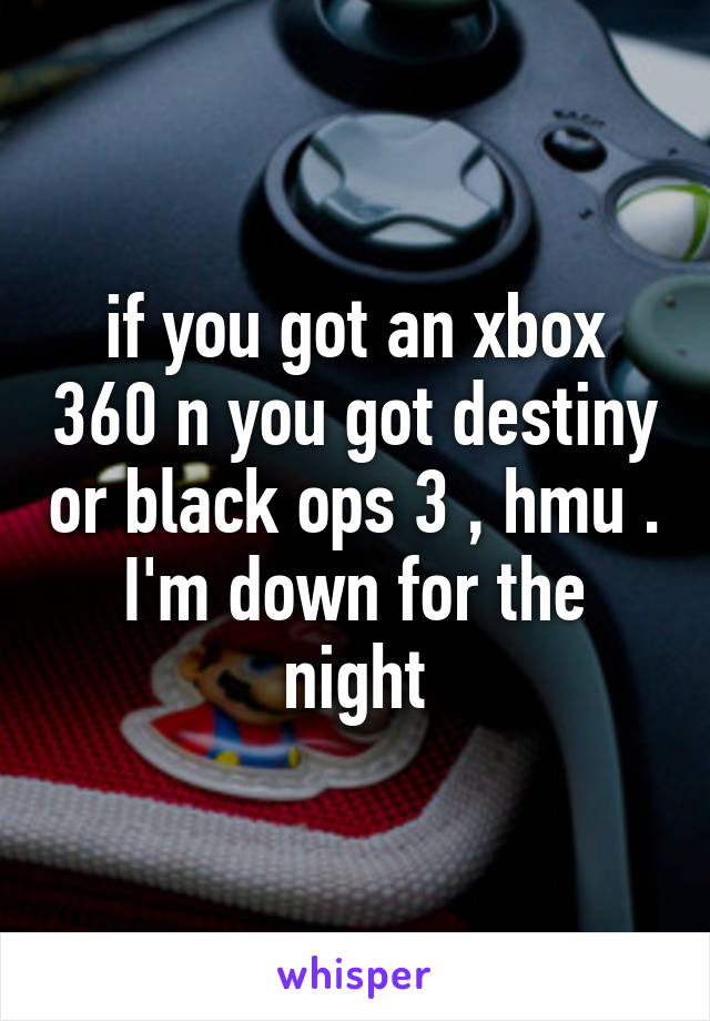 if you got an xbox 360 n you got destiny or black ops 3 , hmu . I'm down for the night