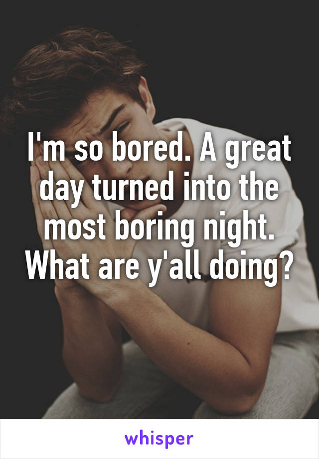 I'm so bored. A great day turned into the most boring night. What are y'all doing?