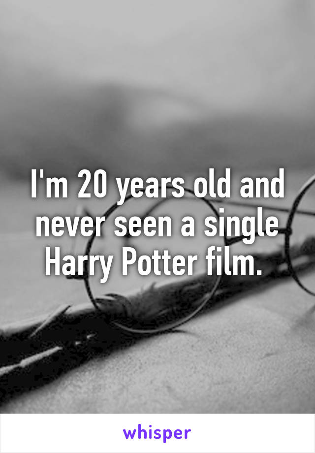 I'm 20 years old and never seen a single Harry Potter film.