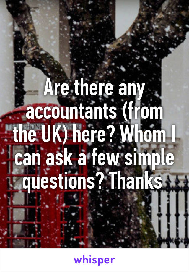 Are there any accountants (from the UK) here? Whom I can ask a few simple questions? Thanks