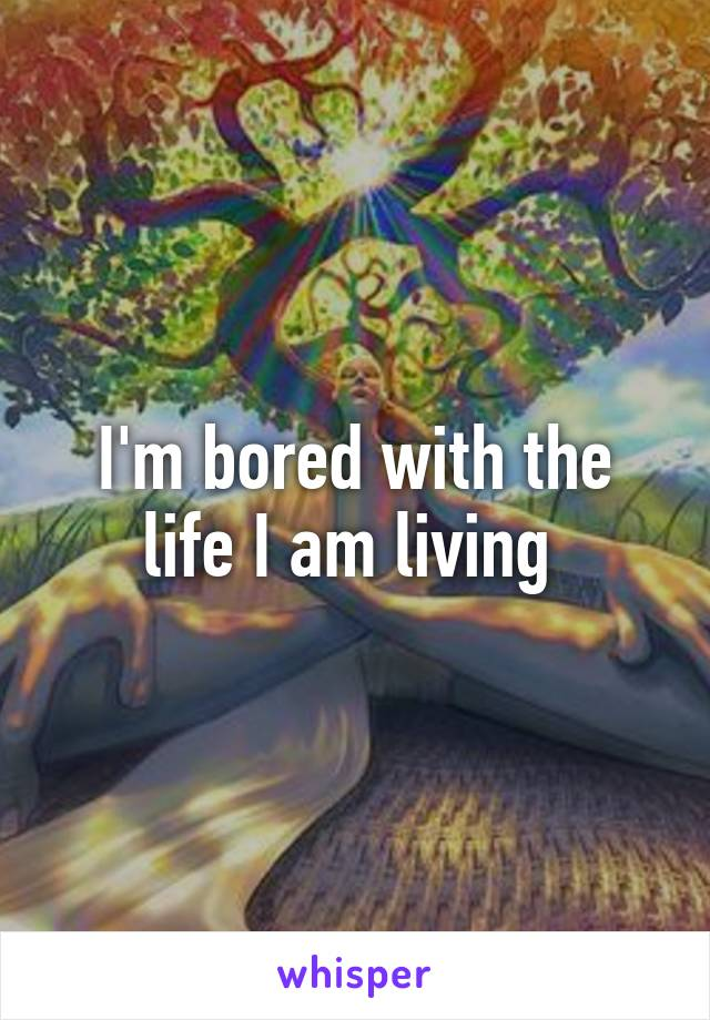 I'm bored with the life I am living