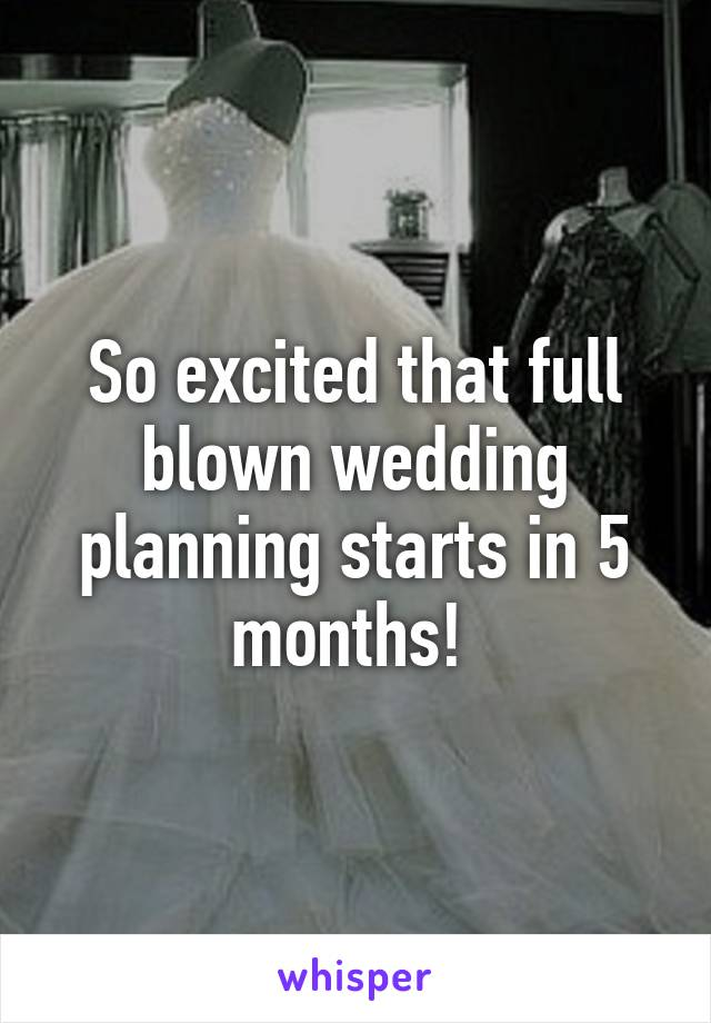 So excited that full blown wedding planning starts in 5 months!