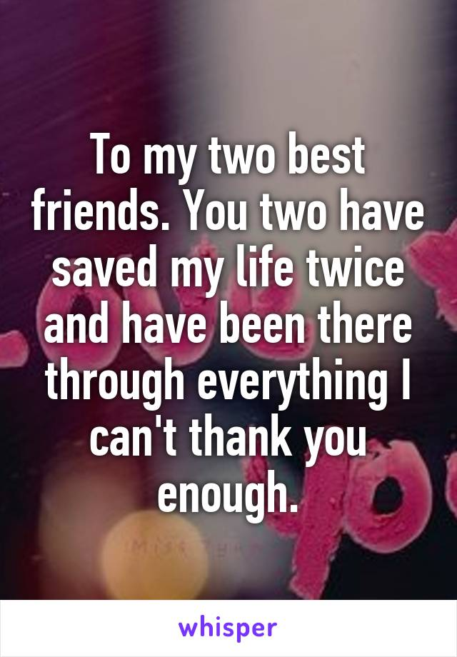 To my two best friends. You two have saved my life twice and have been there through everything I can't thank you enough.