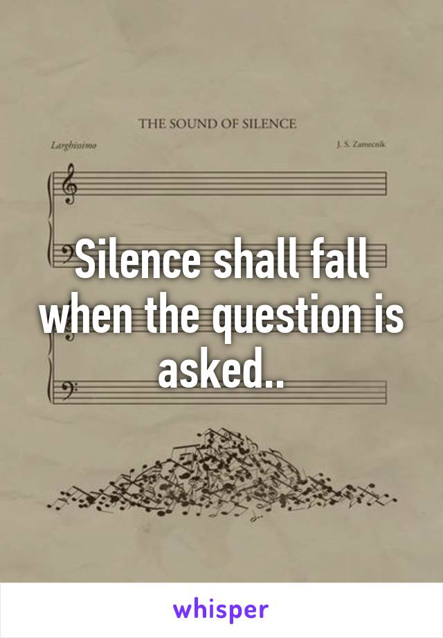 Silence shall fall when the question is asked..