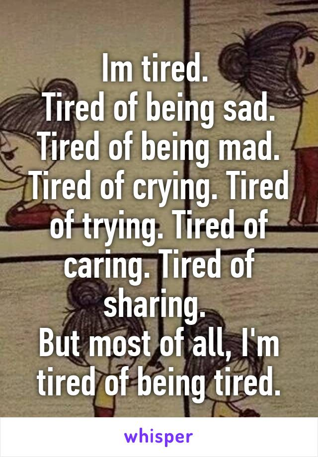 Im tired.  Tired of being sad. Tired of being mad. Tired of crying. Tired of trying. Tired of caring. Tired of sharing.  But most of all, I'm tired of being tired.
