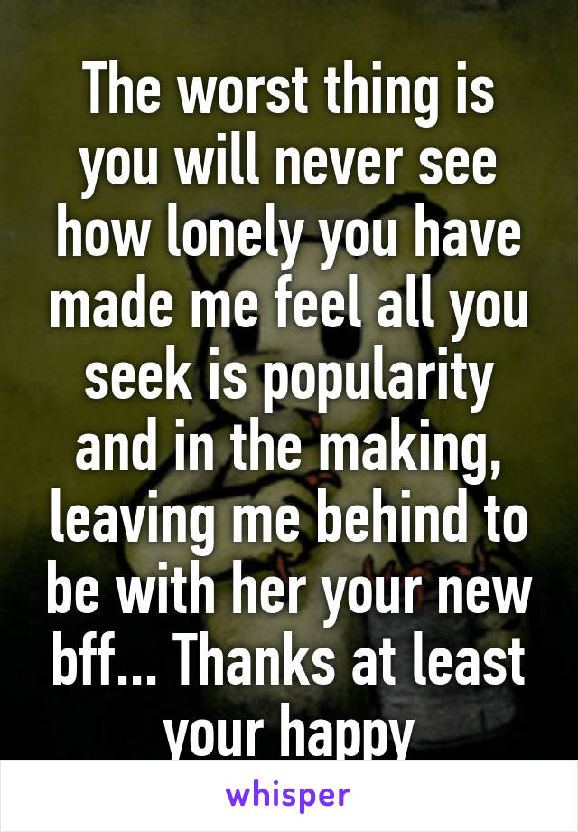 The worst thing is you will never see how lonely you have made me feel all you seek is popularity and in the making, leaving me behind to be with her your new bff... Thanks at least your happy