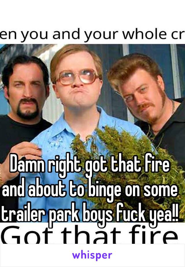 Damn right got that fire and about to binge on some trailer park boys fuck yea!!