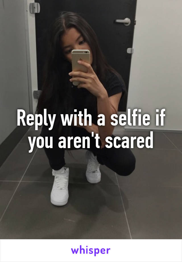 Reply with a selfie if you aren't scared