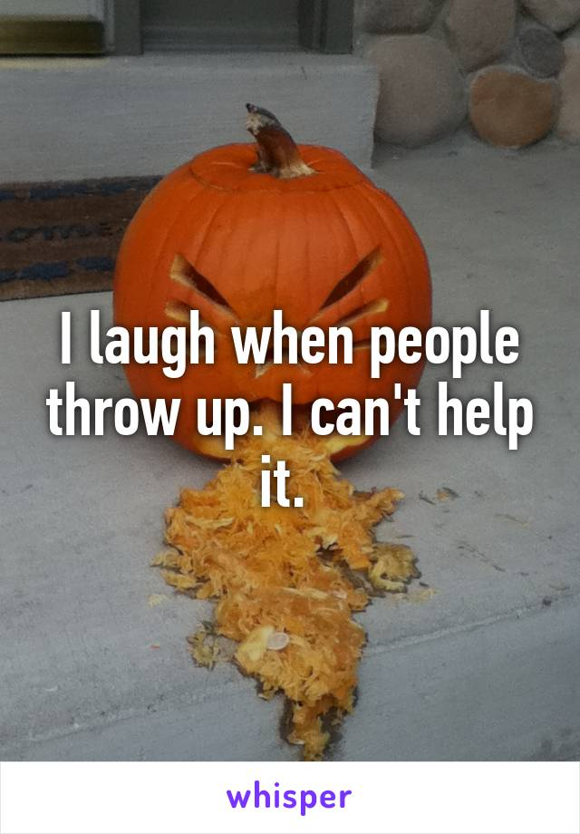I laugh when people throw up. I can't help it.