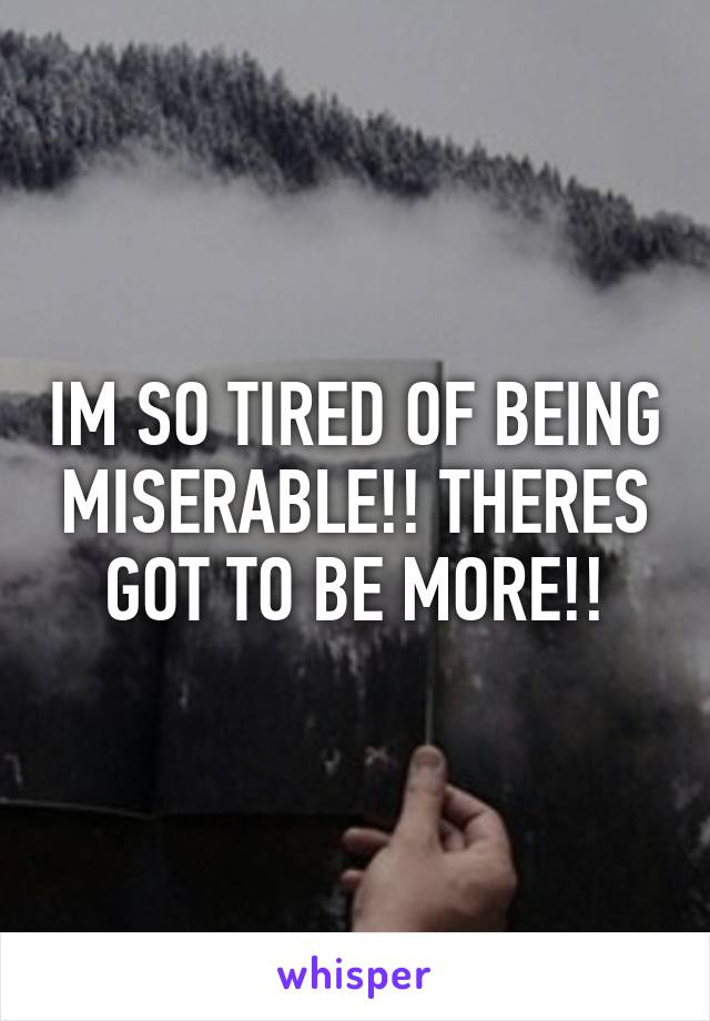 IM SO TIRED OF BEING MISERABLE!! THERES GOT TO BE MORE!!