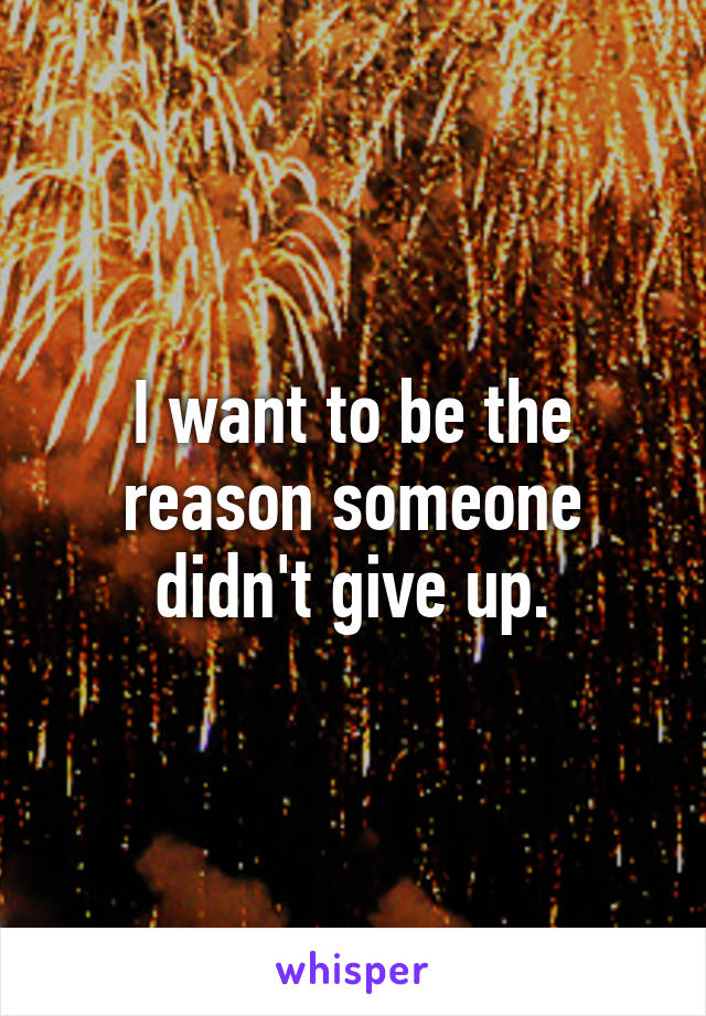 I want to be the reason someone didn't give up.