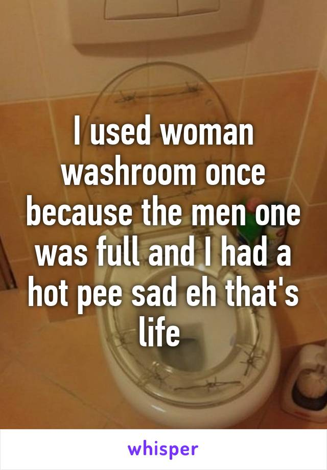 I used woman washroom once because the men one was full and I had a hot pee sad eh that's life
