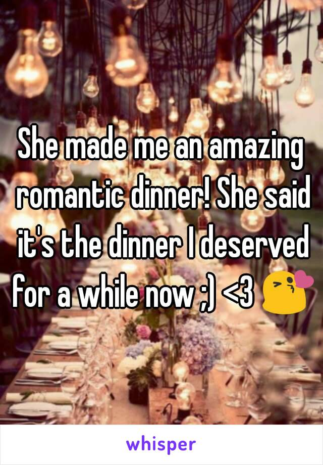 She made me an amazing romantic dinner! She said it's the dinner I deserved for a while now ;) <3 😘