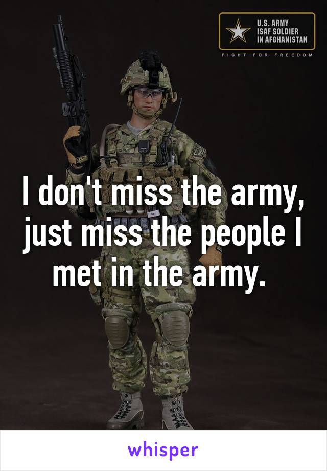 I don't miss the army, just miss the people I met in the army.