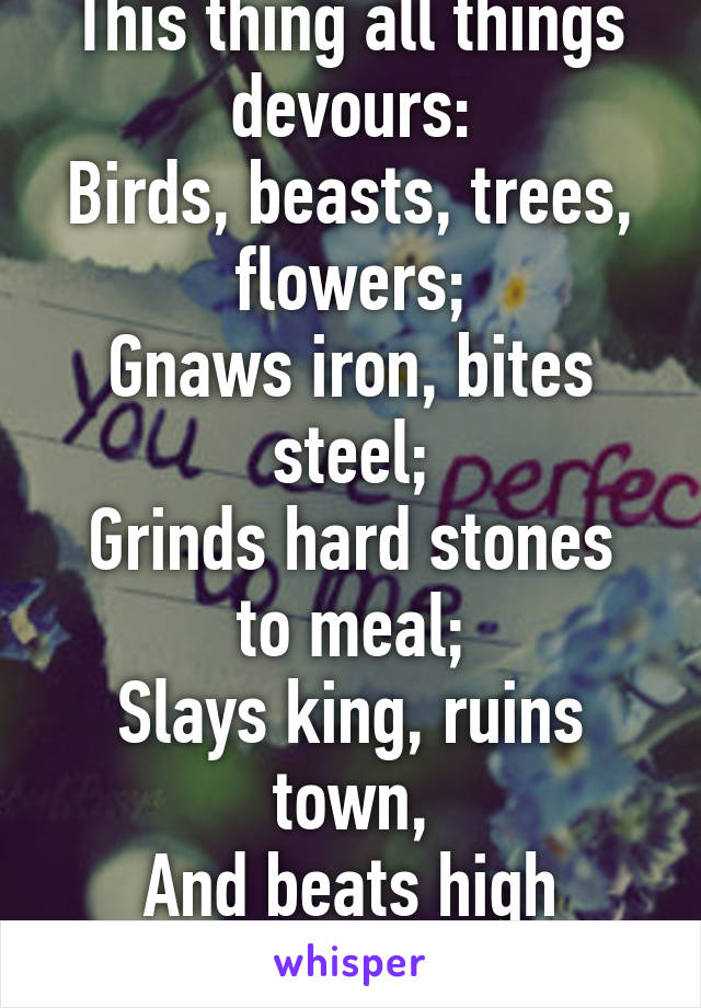 This thing all things devours: Birds, beasts, trees, flowers; Gnaws iron, bites steel; Grinds hard stones to meal; Slays king, ruins town, And beats high mountain down.