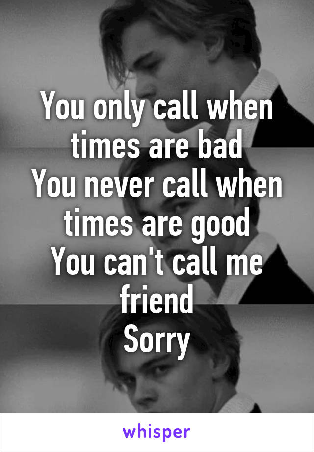 You only call when times are bad You never call when times are good You can't call me friend Sorry