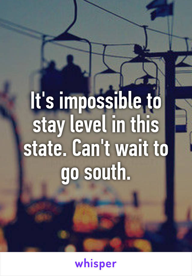 It's impossible to stay level in this state. Can't wait to go south.
