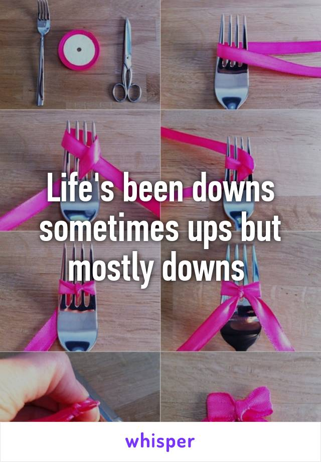 Life's been downs sometimes ups but mostly downs