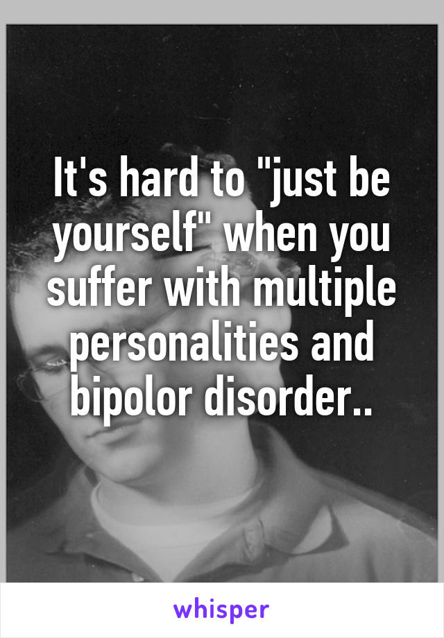 """It's hard to """"just be yourself"""" when you suffer with multiple personalities and bipolor disorder.."""