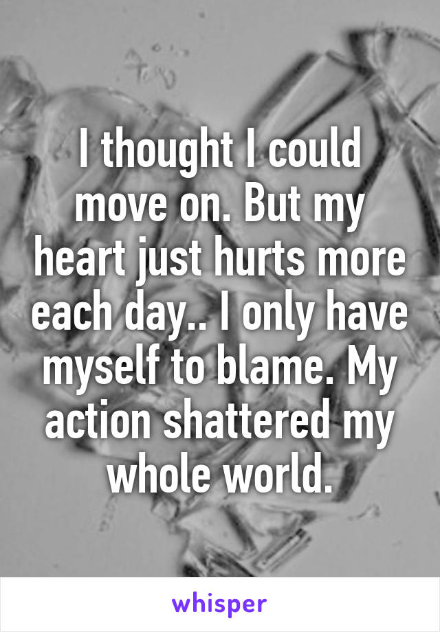I thought I could move on. But my heart just hurts more each day.. I only have myself to blame. My action shattered my whole world.