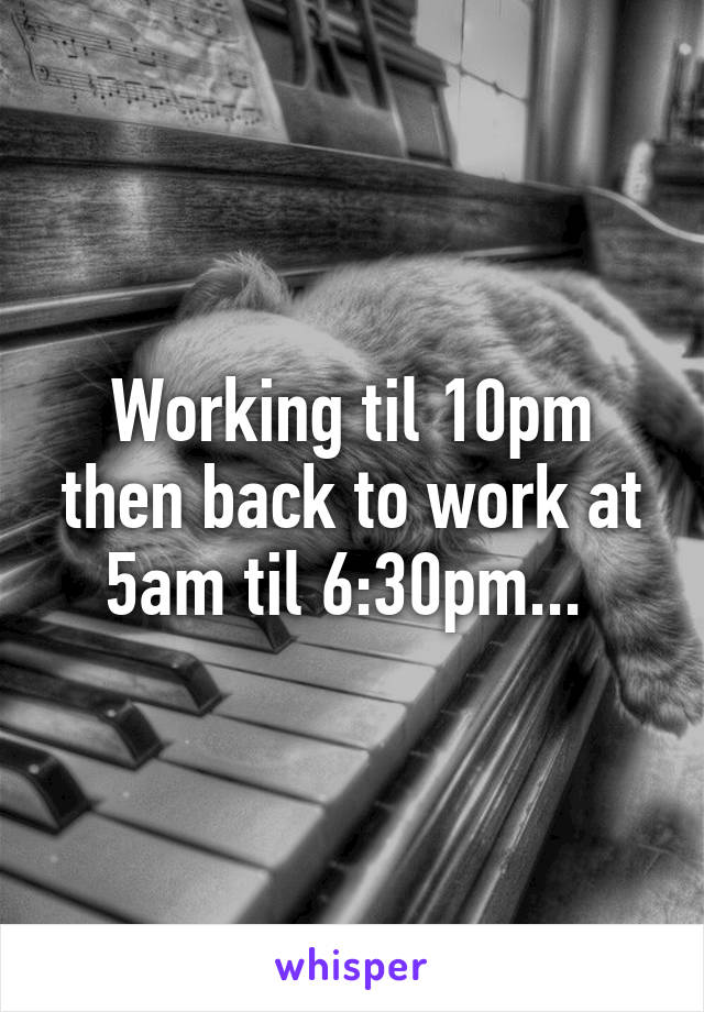 Working til 10pm then back to work at 5am til 6:30pm...