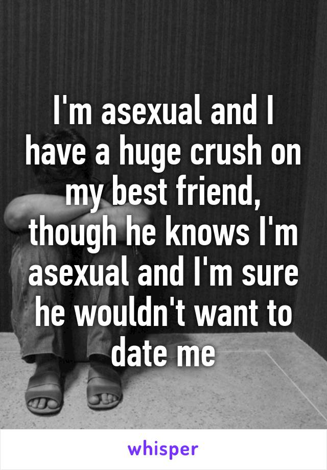 I'm asexual and I have a huge crush on my best friend, though he knows I'm asexual and I'm sure he wouldn't want to date me