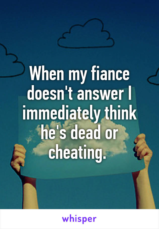 When my fiance doesn't answer I immediately think he's dead or cheating.