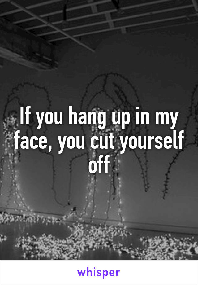 If you hang up in my face, you cut yourself off